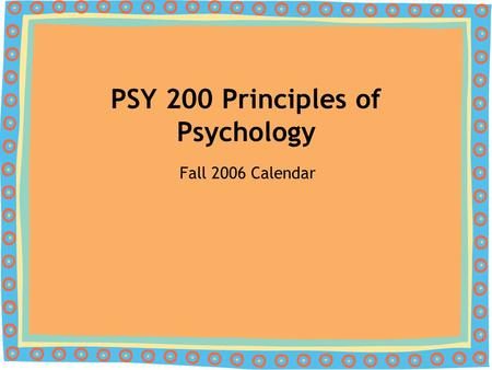 PSY 200 Principles of Psychology Fall 2006 Calendar.