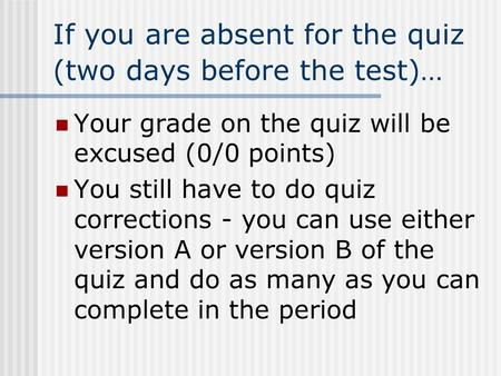 If you are absent for the quiz (two days before the test)… Your grade on the quiz will be excused (0/0 points) You still have to do quiz corrections -