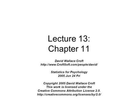 Lecture 13: Chapter 11 David Wallace Croft  Statistics for Psychology 2005 Jun 24 Fri Copyright 2005 David Wallace.