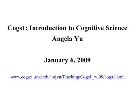 Cogs1: Introduction to Cognitive Science Angela Yu January 6, 2009 www.cogsci.ucsd.edu/~ajyu/Teaching/Cogs1_wi09/cogs1.html.