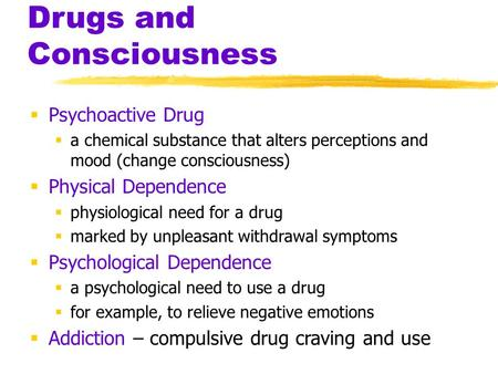 Drugs and Consciousness  Psychoactive Drug  a chemical substance that alters perceptions and mood (change consciousness)  Physical Dependence  physiological.