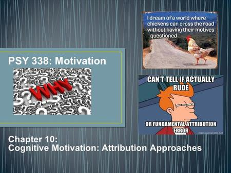 Chapter 10: Cognitive Motivation: Attribution Approaches PSY 338: Motivation.