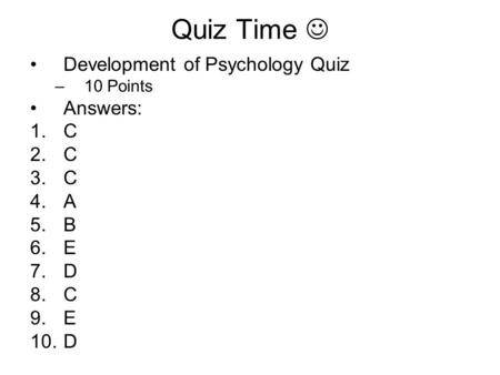Quiz Time Development of Psychology Quiz –10 Points Answers: 1.C 2.C 3.C 4.A 5.B 6.E 7.D 8.C 9.E 10.D.