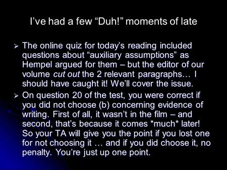"I've had a few ""Duh!"" moments of late  The online quiz for today's reading included questions about ""auxiliary assumptions"" as Hempel argued for them."