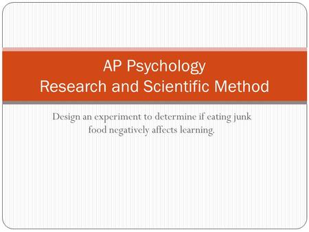 Design an experiment to determine if eating junk food negatively affects learning. AP Psychology Research and Scientific Method.