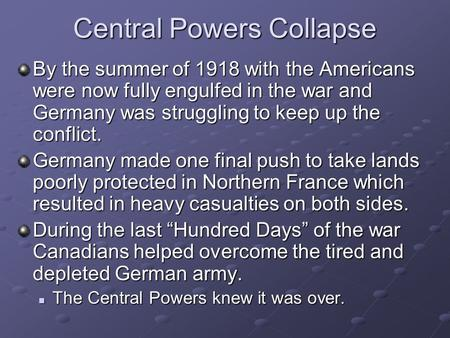 Central Powers Collapse By the summer of 1918 with the Americans were now fully engulfed in the war and Germany was struggling to keep up the conflict.