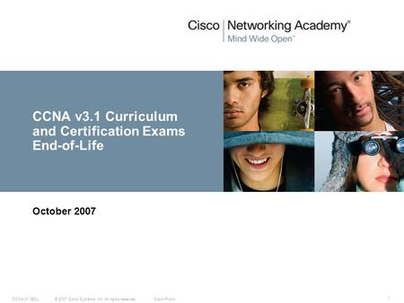 © 2007 Cisco Systems, Inc. All rights reserved.Cisco PublicCCNAv3.1EOL 1 CCNA v3.1 Curriculum and Certification Exams End-of-Life October 2007.