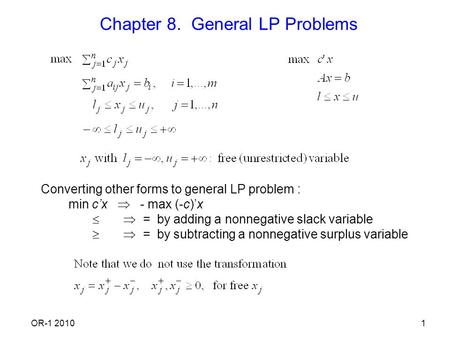 OR-1 20101 Chapter 8. General LP Problems Converting other forms to general LP problem : min c'x  - max (-c)'x   = by adding a nonnegative slack variable.