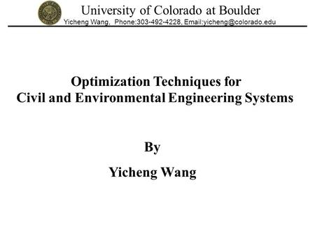 University of Colorado at Boulder Yicheng Wang, Phone:303-492-4228, Optimization Techniques for Civil and Environmental Engineering.