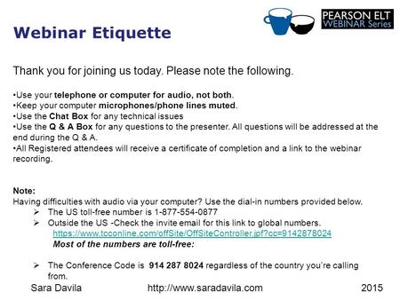 Sara Davilahttp://www.saradavila.com2015 Webinar Etiquette Thank you for joining us today. Please note the following. Use your telephone or computer for.