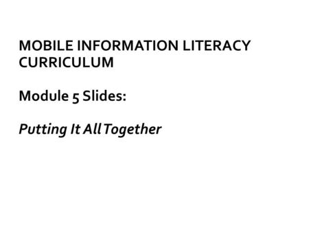 MOBILE INFORMATION LITERACY CURRICULUM Module 5 Slides: Putting It All Together.