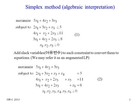 OR-1 20131 Simplex method (algebraic interpretation) Add slack variables( 여유변수 ) to each constraint to convert them to equations. (We may refer it as.