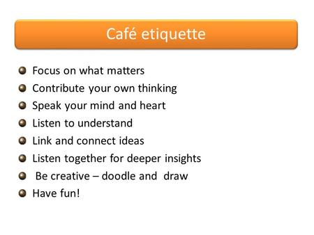 Café etiquette Focus on what matters Contribute your own thinking Speak your mind and heart Listen to understand Link and connect ideas Listen together.