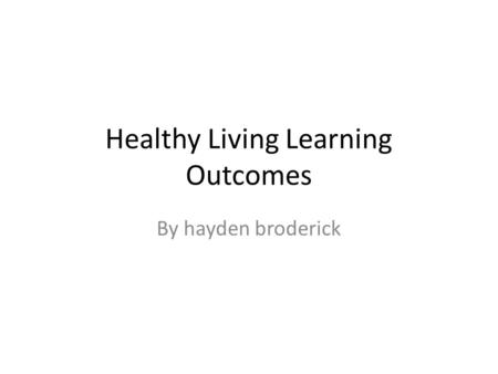 Healthy Living Learning Outcomes By hayden broderick.