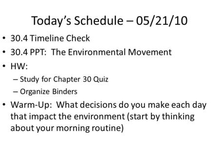 Today's Schedule – 05/21/10 30.4 Timeline Check 30.4 PPT: The Environmental Movement HW: – Study for Chapter 30 Quiz – Organize Binders Warm-Up: What decisions.