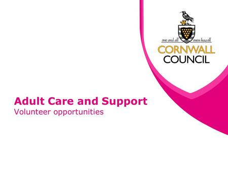 Adult Care and Support Volunteer opportunities. www.cornwall.gov.uk What we do The Adult Care and Support directorate provides support and advice to people.