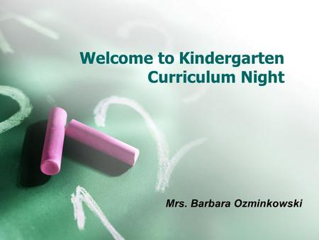 Welcome to Kindergarten Curriculum Night Mrs. Barbara Ozminkowski.
