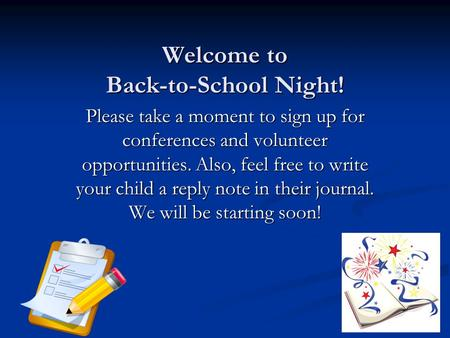 Welcome to Back-to-School Night! Please take a moment to sign up for conferences and volunteer opportunities. Also, feel free to write your child a reply.