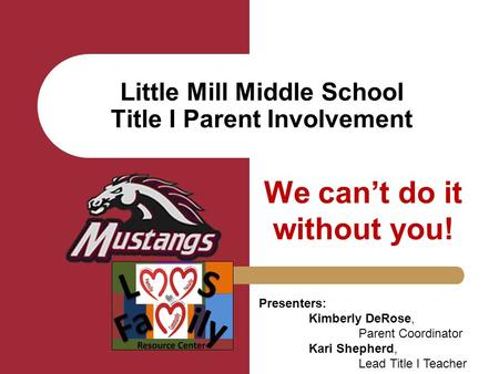 Little Mill Middle School Title I Parent Involvement We can't do it without you! Presenters: Kimberly DeRose, Parent Coordinator Kari Shepherd, Lead Title.