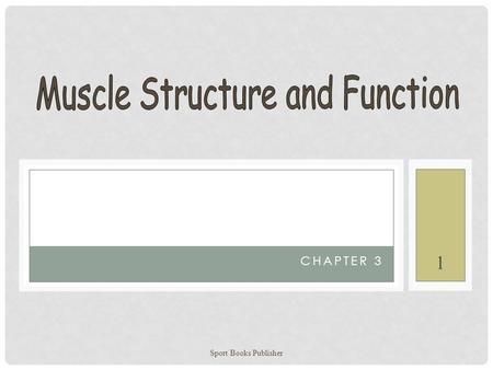 Sport Books Publisher 1 CHAPTER 3. LEARNING OBJECTIVES To describe muscle's macro and micro structures To explain the sliding-filament action of muscular.