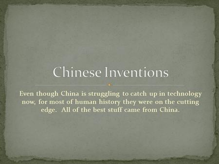 Even though China is struggling to catch up in technology now, for most of human history they were on the cutting edge. All of the best stuff came from.