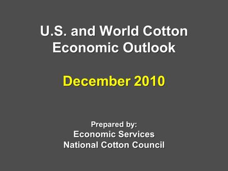 U.S. and World Cotton Economic Outlook December 2010 Prepared by: Economic Services National Cotton Council.