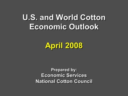 U.S. and World Cotton Economic Outlook April 2008 Prepared by: Economic Services National Cotton Council.