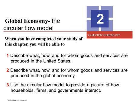 © 2011 Pearson Education Global Economy- the circular flow model 2 When you have completed your study of this chapter, you will be able to 1 Describe what,