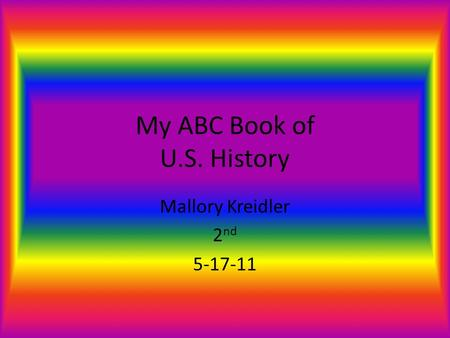 My ABC Book of U.S. History Mallory Kreidler 2 nd 5-17-11.