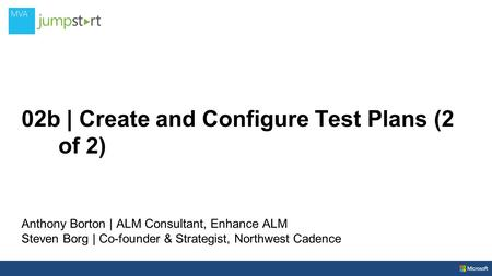 02b | Create and Configure Test Plans (2 of 2) Anthony Borton | ALM Consultant, Enhance ALM Steven Borg | Co-founder & Strategist, Northwest Cadence.