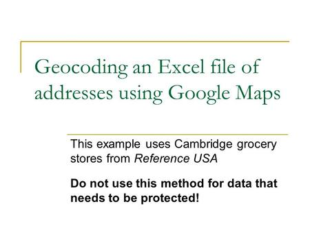 Geocoding an Excel file of addresses using Google Maps This example uses Cambridge grocery stores from Reference USA Do not use this method for data that.