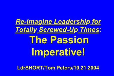 Re-imagine Leadership for Totally Screwed-Up Times: The Passion Imperative! LdrSHORT/Tom Peters/10.21.2004.