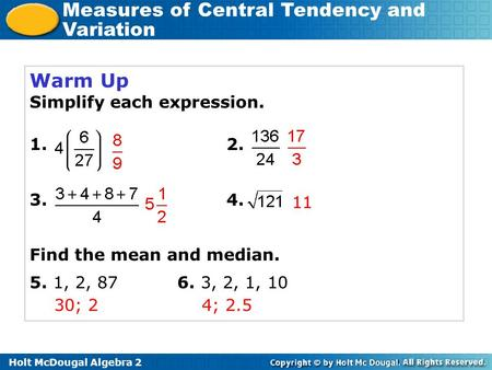 Holt McDougal Algebra 2 Measures of Central Tendency and Variation Warm Up Simplify each expression. 1.2. 3.4. Find the mean and median. 5. 1, 2, 876.