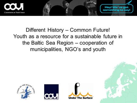 Different History – Common Future! Youth as a resource for a sustainable future in the Baltic Sea Region – cooperation of municipalities, NGO's and youth.