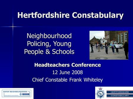 Hertfordshire Constabulary Neighbourhood Policing, Young People & Schools Headteachers Conference 12 June 2008 Chief Constable Frank Whiteley.