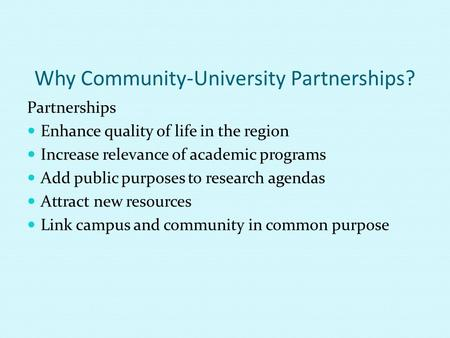 Why Community-University Partnerships? Partnerships Enhance quality of life in the region Increase relevance of academic programs Add public purposes to.