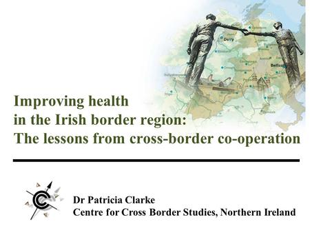 Dr Patricia Clarke Centre for Cross Border Studies, Northern Ireland Improving health in the Irish border region: The lessons from cross-border co-operation.