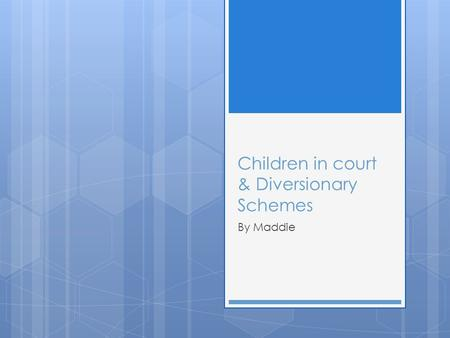 Children in court & Diversionary Schemes By Maddie.