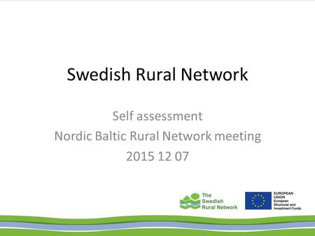 Swedish Rural Network Self assessment Nordic Baltic Rural Network meeting 2015 12 07.