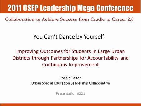2011 OSEP Leadership Mega Conference Collaboration to Achieve Success from Cradle to Career 2.0 You Can't Dance by Yourself Improving Outcomes for Students.