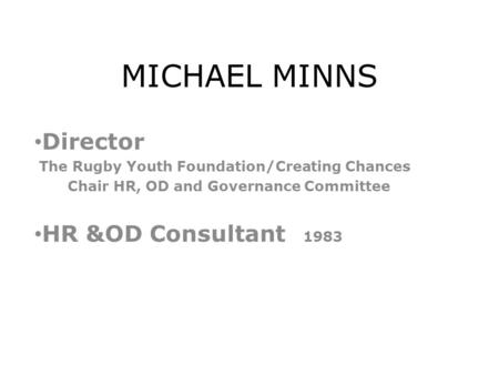 MICHAEL MINNS Director The Rugby Youth Foundation/Creating Chances Chair HR, OD and Governance Committee HR &OD Consultant 1983.