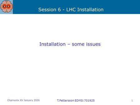 Session 6 - LHC Installation Chamonix XV January 2006 T.Pettersson EDMS:7019251 Installation – some issues.