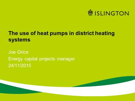 The use of heat pumps in district heating systems Joe Grice Energy capital projects manager 24/11/2015.