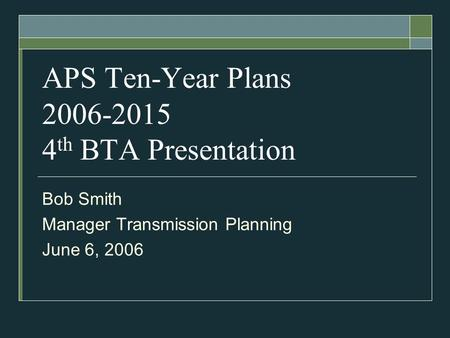APS Ten-Year Plans 2006-2015 4 th BTA Presentation Bob Smith Manager Transmission Planning June 6, 2006.