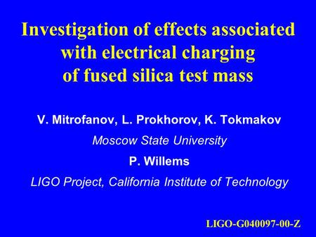 Investigation of effects associated with electrical charging of fused silica test mass V. Mitrofanov, L. Prokhorov, K. Tokmakov Moscow State University.