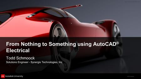 © 2012 Autodesk From Nothing to Something using AutoCAD ® Electrical Todd Schmoock Solutions Engineer - Synergis Technologies, Inc.