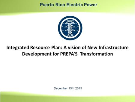 December 15 th, 2015 Integrated Resource Plan: A vision of New Infrastructure Development for PREPA'S Transformation Puerto Rico Electric Power.