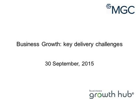 Business Growth: key delivery challenges 30 September, 2015.