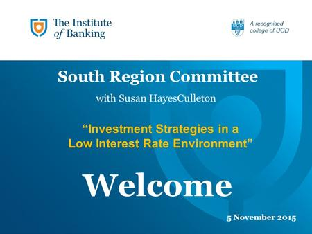 "Welcome 5 November 2015 South Region Committee ""Investment Strategies in a Low Interest Rate Environment"" with Susan HayesCulleton."