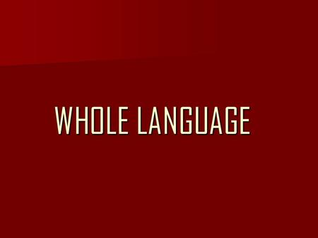 WHOLE LANGUAGE. BACKGROUND The Whole Language was created in the 1980s by a group of U.S. Educators. The Whole Language was created in the 1980s by a.